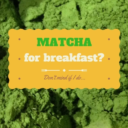 matcha for breakfast